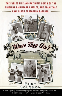 Where They Ain't: The Fabled Life and Untimely Death of the Original Baltimore Orieles, the Team That Gave Birth to Modern Baseball - Solomon, Burt