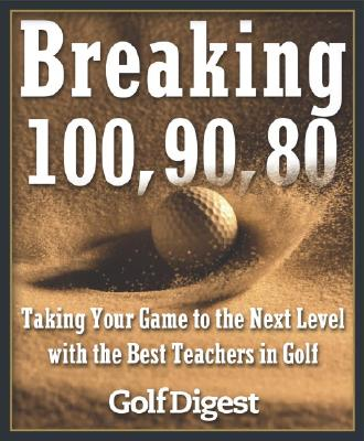 Breaking 100, 90, 80: Taking Your Game to the Next Level with the Best Teachers in Golf - Golf Digest (Creator)