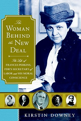 The Woman Behind the New Deal: The Life of Frances Perkins, FDR's Secretary of Labor and His Moral Conscience - Downey, Kirstin