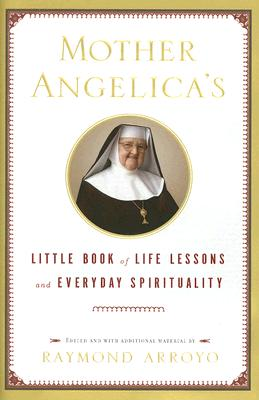 Mother Angelica's Little Book of Life Lessons and Everyday Spirituality - Arroyo, Raymond (Editor)