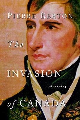 The Invasion of Canada: 1812-1813 - Berton, Pierre