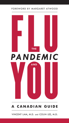 The Flu Pandemic and You: A Canadian Guide - Lam, Vincent, and Lee, Colin Dr, Dr., and Atwood, Margaret (Foreword by)
