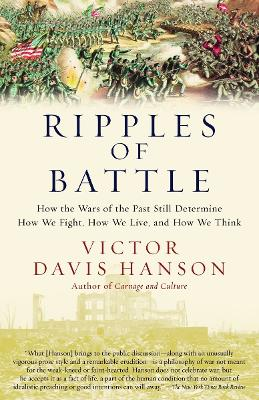 Ripples of Battle: How Wars of the Past Still Determine How We Fight, How We Live, and How We Think - Hanson, Victor Davis