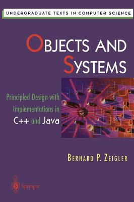 Objects and Systems: Principled Design with Implementations in C++ and Java - Zeigler, B, and Zeigler, Bernard P