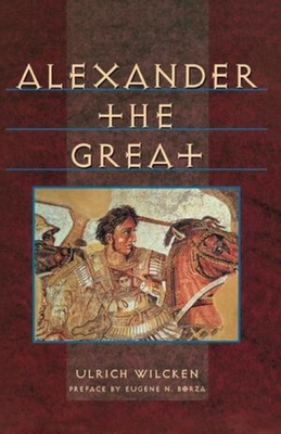 Alexander the Great - Wilcken, Ulrich, and Richards, G C (Translated by), and Borza, Eugene N (Preface by)