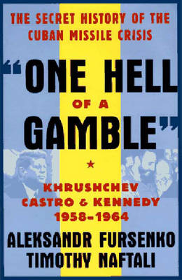 One Hell of a Gamble: Khrushchev, Castro, and Kennedy, 1958-1964 - Fursenko, Aleksandr, and Naftali, Timothy