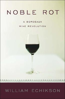 Noble Rot: A Bordeaux Wine Revolution - Echikson, William