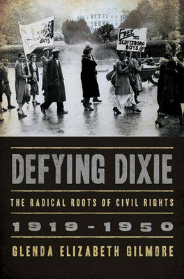 Defying Dixie: The Radical Roots of Civil Rights, 1919-1950 - Gilmore, Glenda Elizabeth, B.A., Ph.D.