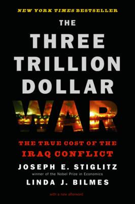 The Three Trillion Dollar War: The True Cost of the Iraq Conflict - Stiglitz, Joseph E, and Bilmes, Linda J