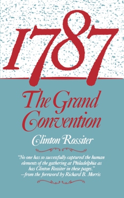 1787: The Grand Convention - Rossiter, Clinton, Professor, and Morris, Richard B (Foreword by)