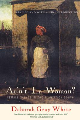 Ar'n't I a Woman?: Female Slaves in the Plantation South - White, Deborah Gray