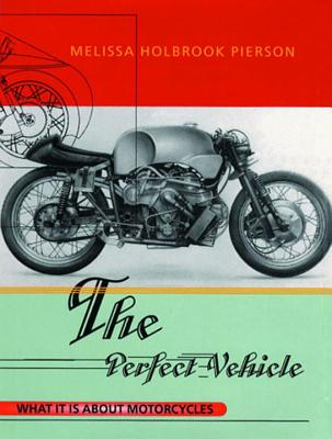The Perfect Vehicle: What It is about Motorcycles - Pierson, Melissa Holbrook