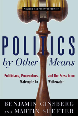 Politics by Other Means: Politicians, Prosecutors, and the Press from Watergate to Whitewater - Ginsberg, Benjamin, and Shefter, Martin, Professor