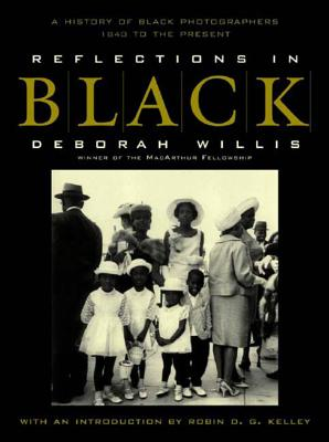 Reflections in Black: A History of Black Photographers 1840 to the Present - Willis, Deborah, and Kelley, Robin D G (Foreword by)