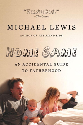 Home Game: An Accidental Guide to Fatherhood - Lewis, Michael, and Soren, Tabitha (Photographer)