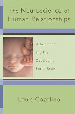 The Neuroscience of Human Relationships: Attachment and the Developing Social Brain - Cozolino, Louis, PH.D.