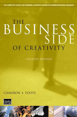 The Business Side of Creativity: The Complete Guide for Running a Graphic Design or Communications Business - Foote, Cameron S