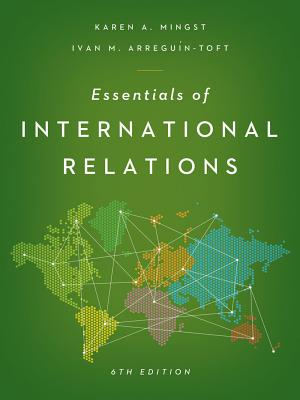 Essentials of International Relations - Mingst, Karen A, and Arreguin-Toft, Ivan M