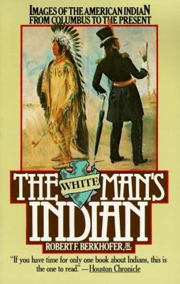 The White Man's Indian: Images of the American Indian from Columbus to the Present - Berkhofer, Robert F, Jr.