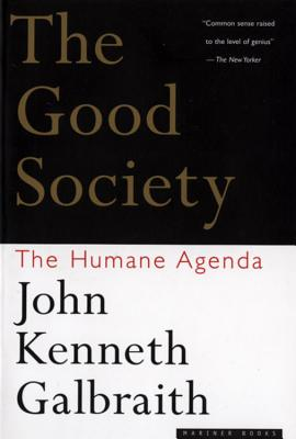 The Good Society: The Humane Agenda - Galbraith, John Kenneth