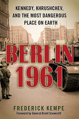 Berlin 1961: Kennedy, Khrushchev, and the Most Dangerous Place on Earth - Kempe, Frederick