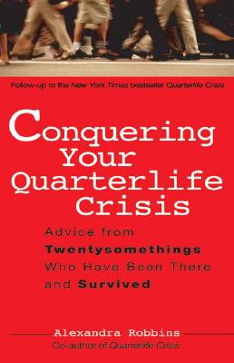 Conquering Your Quarterlife Crisis: Advice from Twentysomethings Who Have Been There and Survived - Robbins, Alexandra