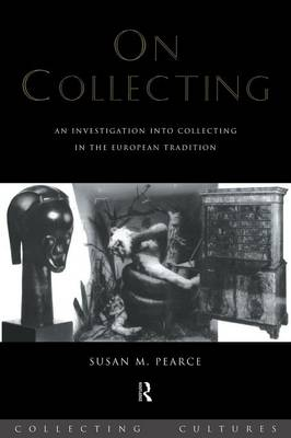 On Collecting: An Investigation Into Collecting in the European Tradition - Pearce, Susan M