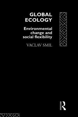Global Ecology: Environmental Change and Social Flexibility - Smil, Vaclav