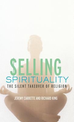 Selling Spirituality: The Silent Takeover of Religion - Carrette, Jeremy R, and King, Richard