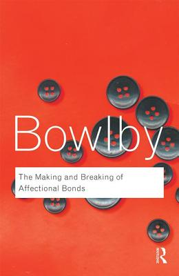 The Making and Breaking of Affectional Bonds - Bowlby, John, and Bowlby, Richard, Sir (Introduction by)