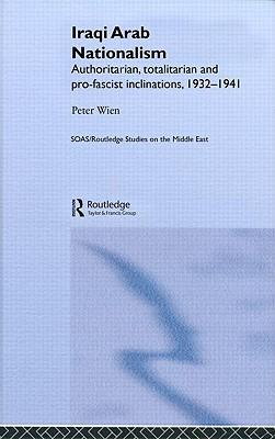 Iraqi Arab Nationalism: Authoritarian, Totalitarian, and Pro-Fascist Inclinations, 1932-1941 - Wien, Peter, Professor