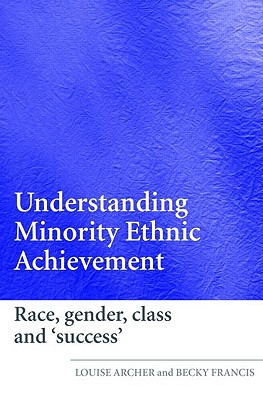 Understanding Minority Ethnic Achievement: Race, Gender, Class and 'Success' - Archer, Louise, and Francis, Becky, Ms.