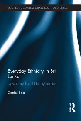 Everyday Ethnicity in Sri Lanka: Up-country Tamil Identity Politics - Bass, Daniel