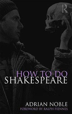 How to Do Shakespeare - Noble, Adrian, and Fiennes, Ralph (Foreword by)