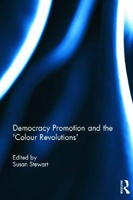 Democracy Promotion and the 'Colour Revolutions' - Stewart, Susan (Editor)
