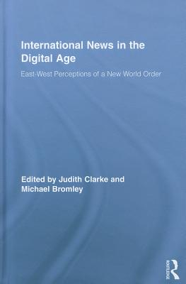 International News in the Digital Age: East-West Perceptions of a New World Order - Clarke, Judith (Editor), and Bromley, Michael (Editor)