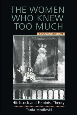 The Women Who Knew Too Much: Hitchcock and Feminist Theory - Modleski, Tania, Professor