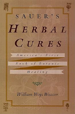 Sauer's Herbal Cures: America's First Book of Botanic Healing, 1762-1778 - Weaver, William Woys (Translated by), and Derenne, Jean-Philippe (Foreword by)