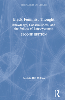 Black Feminist Thought: Knowledge, Consciousness, and the Politics of Empowerment - Hill Collins, Patricia, and Collins, Patricia Hill