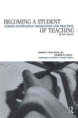 Becoming a Student of Teaching: Linking Knowledge Production and Practice - Bullough, Robert V, Jr., and Gitlin, Andrew, and Cohen, Colleen Ballerino, Professor (Editor)