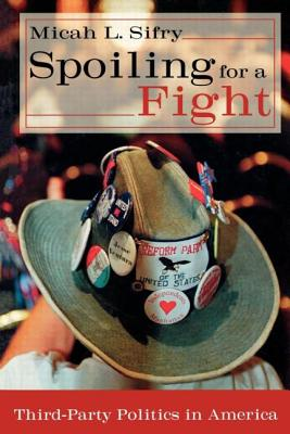 Spoiling for a Fight: Third-Party Politics in America - Sifry, Micah L