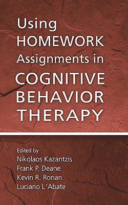 Using Homework Assignments in Cognitive Behavioral Therapy - Kazantzis, Nikolaos, PhD (Editor), and Deane, Frank P (Editor), and Ronan, Kevin R (Editor)