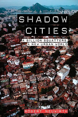 Shadow Cities: A Billion Squatters, a New Urban World - Neuwirth, Robert