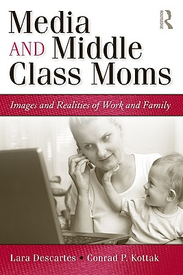 Media and Middle Class Moms: Images and Realities of Work and Family - Descartes, Lara, and Kottak, Conrad Phillip