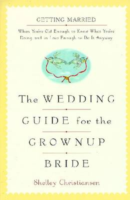 The Wedding Guide for the Grownup Bride: 6getting Married When You're Old Enough to Know What You're Doing - Christiansen, Shelley