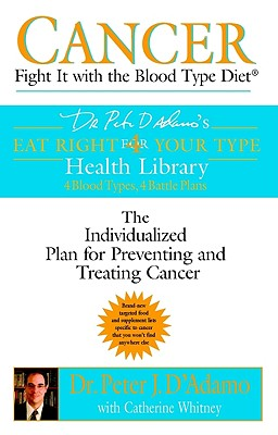 Cancer: Fight It with the Blood Type Diet - D'Adamo, Peter J, Dr., and Whitney, Catherine