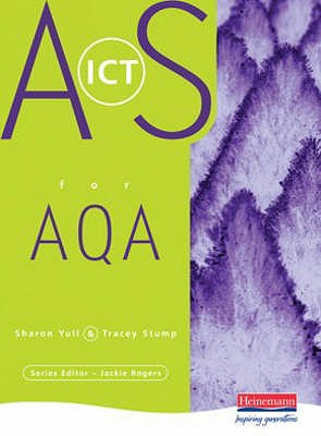 AS Level ICT for AQA - Yull, Sharon, and Rogers, Jackie (Editor), and Stump, Tracey (Editor)