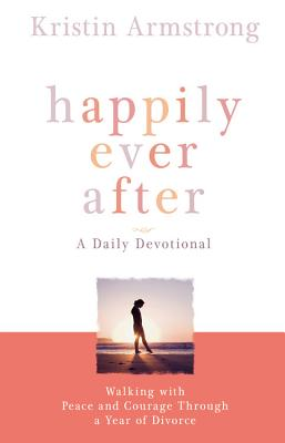 Happily Ever After: Walking with Peace and Courage Through a Year of Divorce - Armstrong, Kristin
