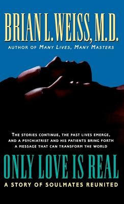 Only Love Is Real: A Story of Soulmates Reunited - Weiss, Brian L, M.D., and Weiss, M D Brian
