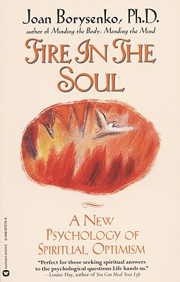 Fire in the Soul: A New Psychology of Spiritual Optimism - Borysenko, Joan, PH.D., and Borysenko, Ph D Joan